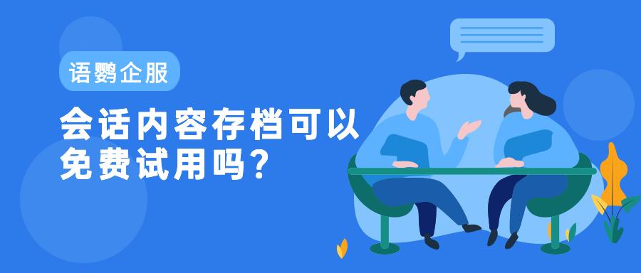 企业微信会话内容存档可以免费试用吗?会话存档能解决什么问题?